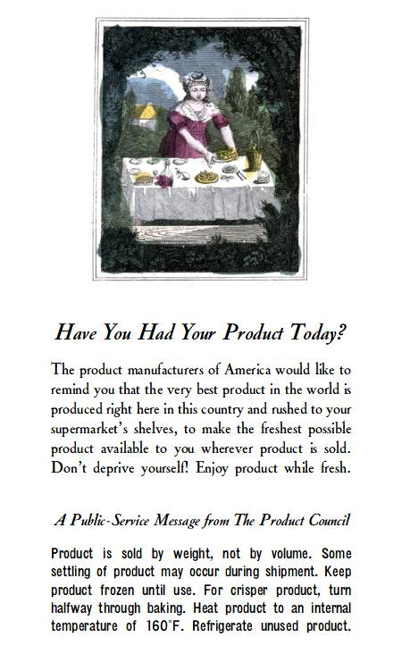 Have You Had Your Product Today?  The product manufacturers of America would like to remind you that the very best product in the world is produced right here in this country and rushed to your supermarket's shelves, to make the freshest possible product available to you wherever product is sold. Don't deprive yourself! Enjoy product while fresh.   A Public-Service Message from The Product Council  Product is sold by weight, not by volume. Some settling of product may occur during shipment. Keep product frozen until use. For crisper product, turn halfway through baking. Heat product to an internal temperature of 160°F. Refrigerate unused product.