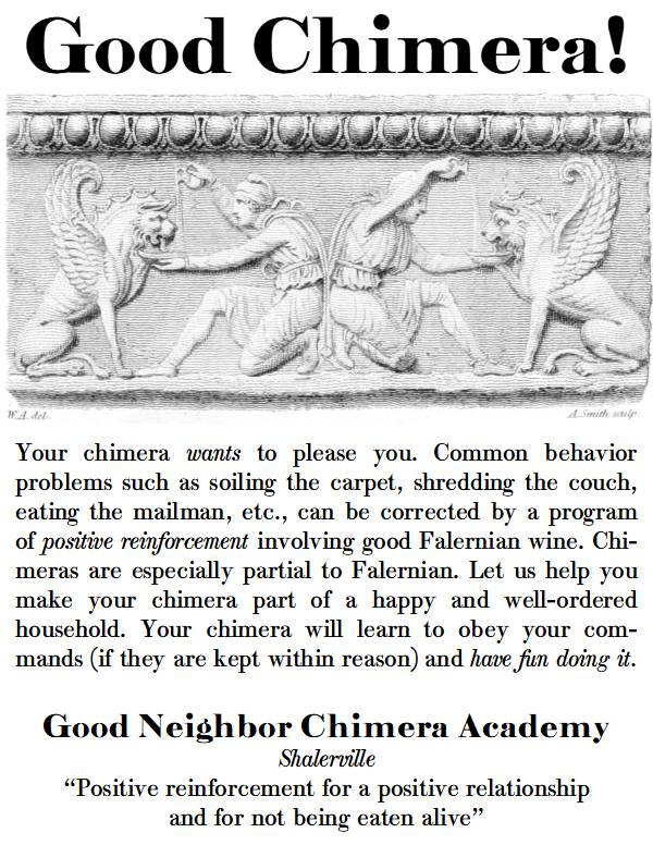 """Good chimera!  Your chimera wants to please you. Common behavior problems such as soiling the carpet, shredding the couch, eating the mailman, etc., can be corrected by a program of positive reinforcement involving good Falernian wine. Chi-meras are especially partial to Falernian. Let us help you make your chimera part of a happy and well-ordered household. Your chimera will learn to obey your com-mands (if they are kept within reason) and have fun doing it.  Good Neighbor Chimera Academy  """"Positive reinforcement for a positive relationship and for not being eaten alive"""""""